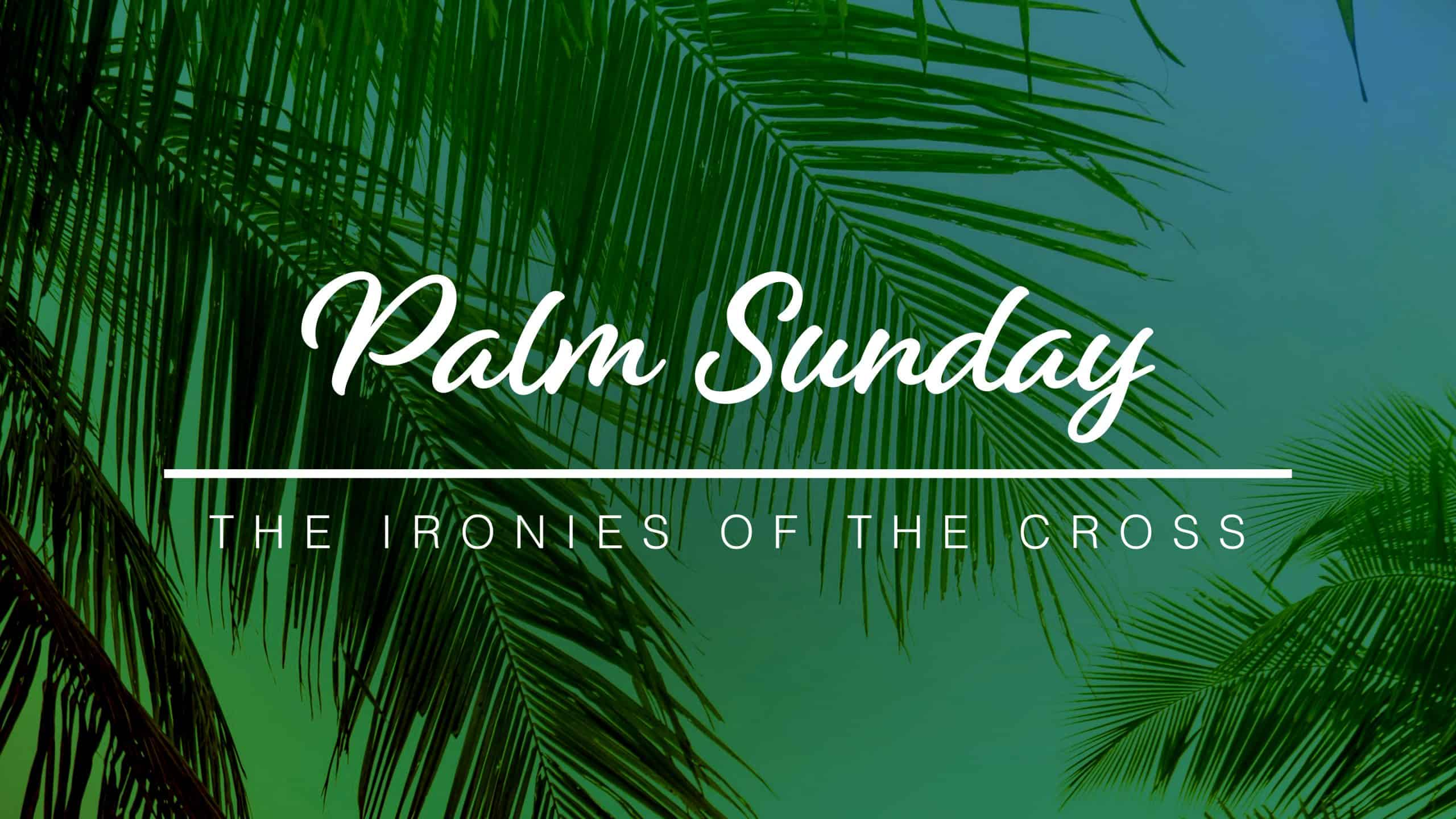 Palm Sunday 2020: The Ironies of the Cross - Part 1