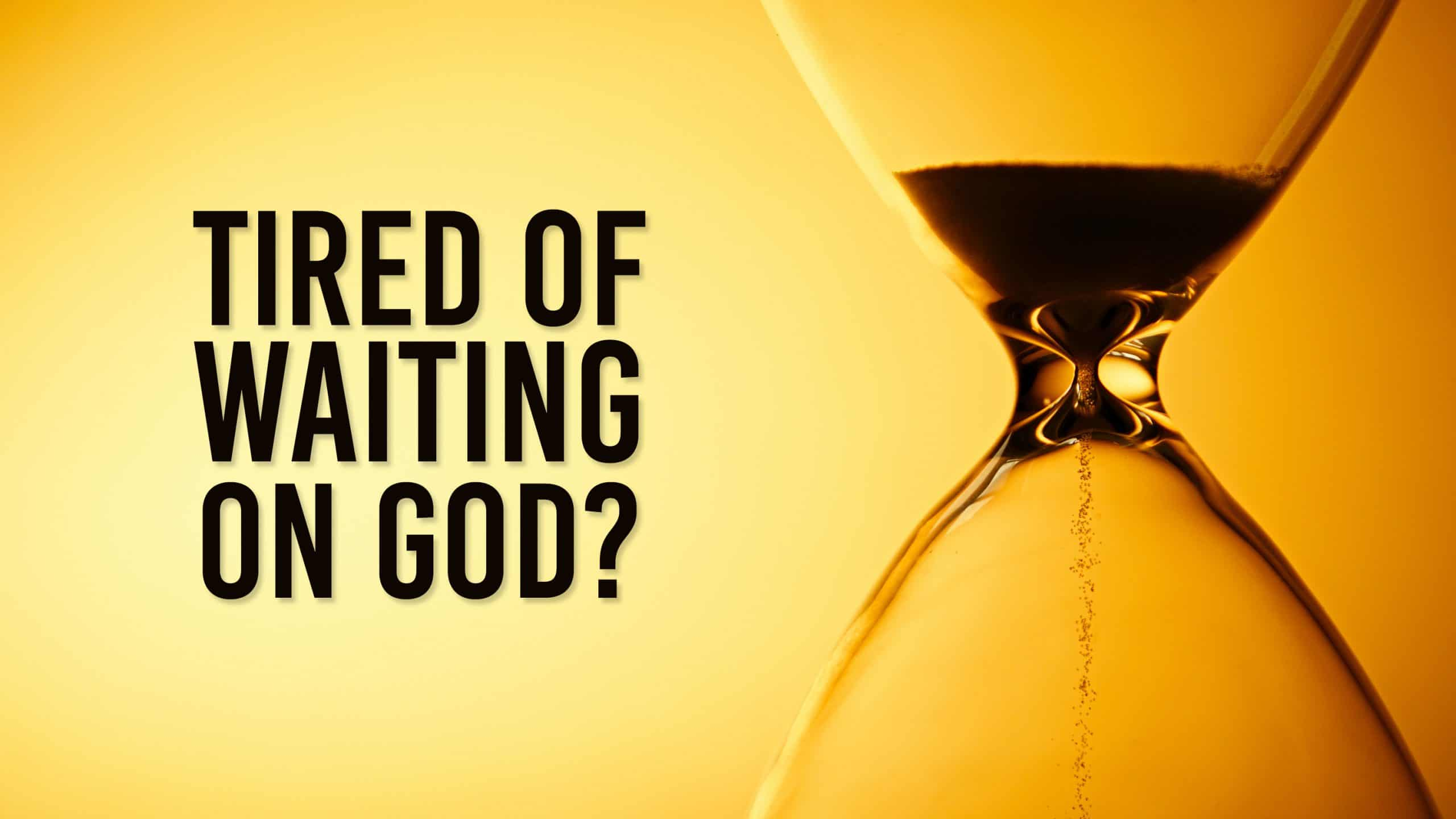 Tired of Waiting on God